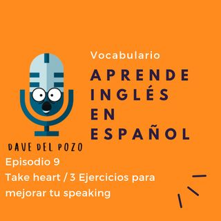 Episodio 9 Take heart / 3 Ejercicios para mejorar tu speaking