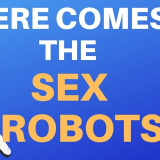 THE SEXBOTS ARE COMING
