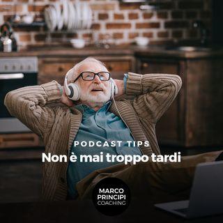 """Podcast Tips""""Non è mai troppo tardi"""""""