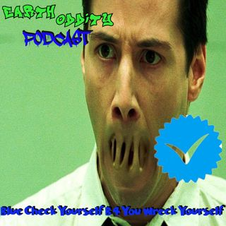 Earth Oddity 128: Blue Check Yourself Before You Wreck Yourself