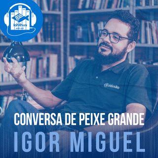 Igor Miguel | Conversa de Peixe Grande