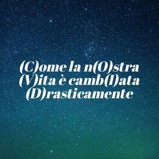 (C)ome la n(O)stra (V)ita è camb(I)ata (D)rasticamente