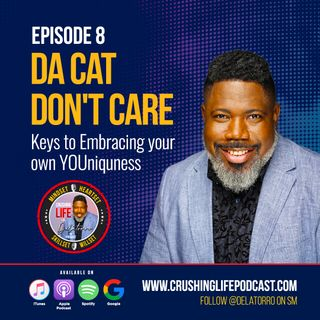 Crushing Life with Delatorro Podcast Episode #8 - Da Cat Don't Care: Keys to Embracing Your Own YOUniquness