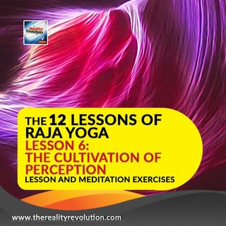 The 12 Lessons of Raja Yoga Lesson 6: The Cultivation of Perception