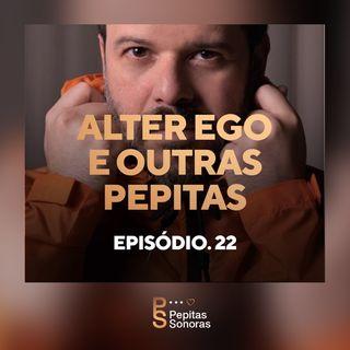 #22 - Alter Ego e Outras Pepitas