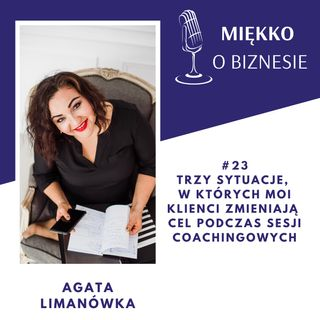 23 – 3 sytuacje, w których moi klienci zmieniają cele podczas sesji coachingowych