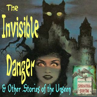 The Invisible Danger and Other Stories of the Unseen | Podcast E54