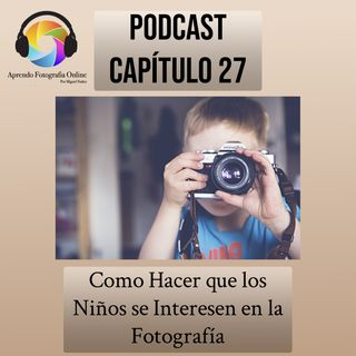 Capítulo 27 Podcast - Como Hacer que los Niños se Interesen en la Fotografía