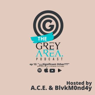 """GreyArea PodCast Episode 12: """"¿¿¿Significant Other???"""""""