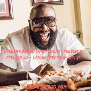 OverSaturated: The Podcast Episode 42 - Lemon Pepper My Wings!