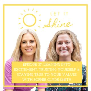Episode 37: Leaning Into Excitement, Trusting Yourself & Staying True To Your Values With Sophie Clyde-Smith