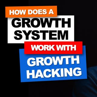 10. How does a growth system work with growth hacking