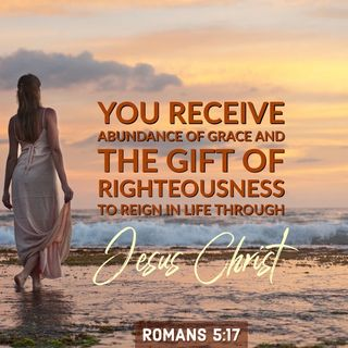 God Gives You An Abundance of Grace and the Gift of Righteousness to Reign in Life.