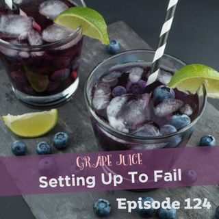 Episode 124: Grape Juice - Setting Up To Fail