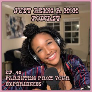 EPISODE 45 - PARENTING FROM YOUR EXPERIENCES