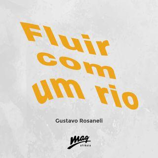 FLUIR COMO UM RIO // Gustavo Rosaneli @magatibaia