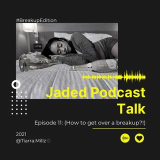 Jaded Podcast Talk-(Episode 11) How to get Get Over A Breakup?!