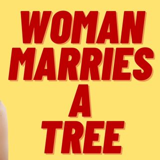 WOMAN MARRIES  A TREE, WESTERN CIV DOOMED