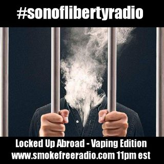 #sonoflibertyradio - Locked Up Abroad - Vaping Edition