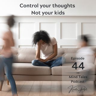Episode 44 - Control your thoughts - Not your kids