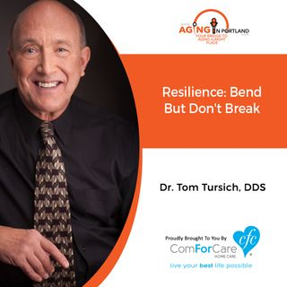 10/14/20: Tom Tursich, DDS | RESILIENCE: Bent but don't break | Aging in Portland with Mark Turnbull from ComForCare Portland