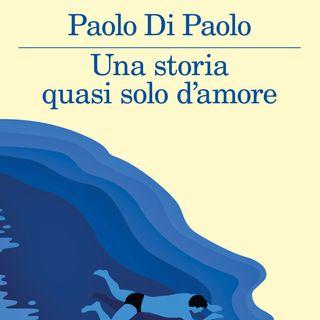 """Paolo Di Paolo """"Una storia quasi solo d'amore"""""""