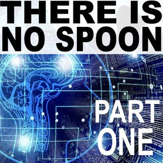 There Is No Spoon - Part One