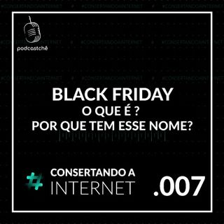 EP 007 - [Black Friday] O que é ? Quando é? Por que tem esse nome?  @tevaofigueiras   #consertandoainternet