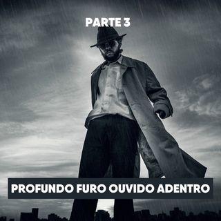 Parte 3: PROFUNDO FURO OUVIDO ADENTRO