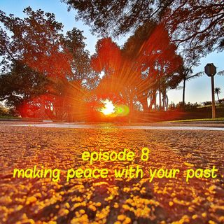 Episode 8 - Making peace with your past