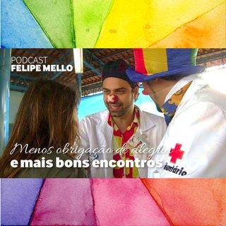 [Podcast Felipe Mello] Menos obrigação de alegria e mais bons encontros