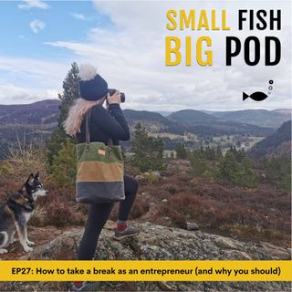 EP27: How to take a break as an entrepreneur (and why you should)