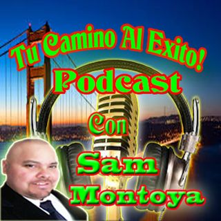 Tu Camino al Exito Podcast Con [Sam Montoya podcast#1]