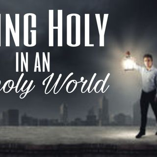 Living Holy in an Unholy Word