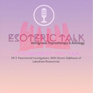 AstroGnosis: Esoteric Talk, Paranormal Investigations, With Darren Dykhouse