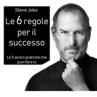 Steve Jobs- i suoi 6 migliori insegnamenti e le 5 azioni pratiche.