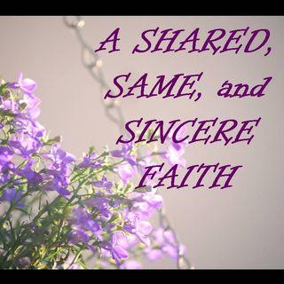 A SHARED, SAME, And SINCERE FAITH - pt1 - A Shared, Same, and Sincere Faith