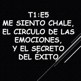 T1:E5 Me siento Chale, el Círculo de las Emociones y el secreto del éxito.