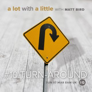 A Lot With A Little #10: TURN-AROUND - growth when God steps in and turns everything around