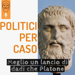 Meglio un lancio di dadi che Platone: Politici Per Caso