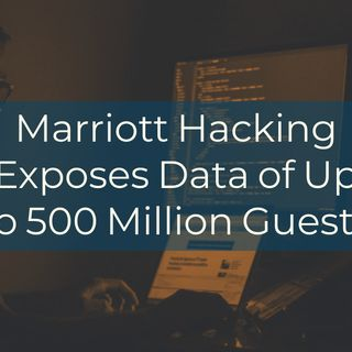 Marriott Hacking Exposes Data of Up to 500 Million Guests