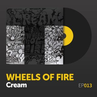 "Episode 013: Cream's ""Wheels of Fire"""