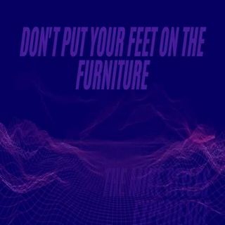 Don't Put Your Feet On The Furniture