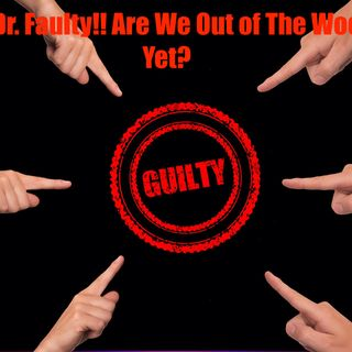 Ep 51 Hey Dr. Faulty! Are we out of the woods yet?