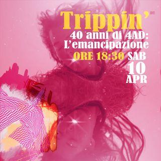 Trippin' #28 - 40 anni di 4AD: L'emancipazione - 10/04/2021