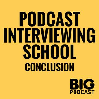 Podcast Interviewing School - Conclusion