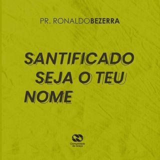 SANTIFICADO SEJA O TEU NOME // pr. Ronaldo Bezerra