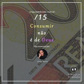 #15 - Consumir não é de Deus