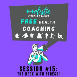 FREE HEALTH COACHING #15: The Heck with Stress!