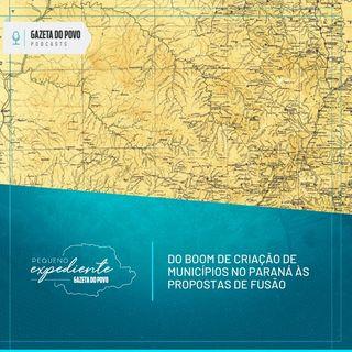 Pequeno Expediente #94: do boom de criação de municípios no Paraná às propostas de fusão